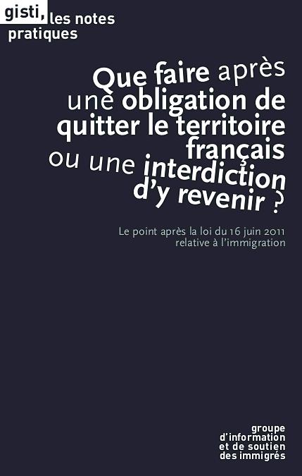 Que faire après une obligation de quitter le territoire français ou une interdiction d?y revenir ?. Le point après la loi du 16 juin 2011 relative à l'immigration - GISTI